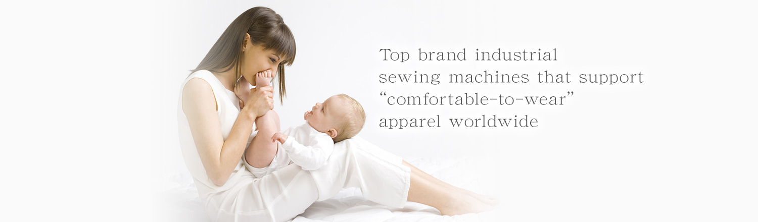 "Top brand industrial sewing machines that support ""comfortable-to-wear"" apparel worldwideTop brand industrial sewing machines that support ""comfortable-to-wear"" apparel worldwide"
